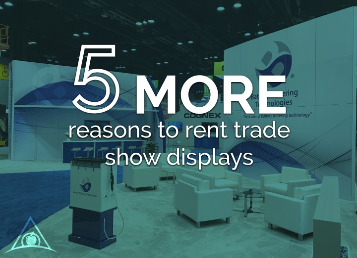 5 More Reasons To Rent Trade Show Displays